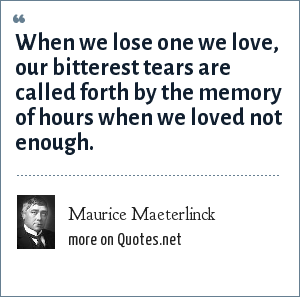 Maurice Maeterlinck: When we lose one we love, our bitterest tears are called forth by the memory of hours when we loved not enough.