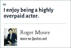 Roger Moore: I enjoy being a highly overpaid actor.