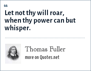 Thomas Fuller: Let not thy will roar, when thy power can but whisper.