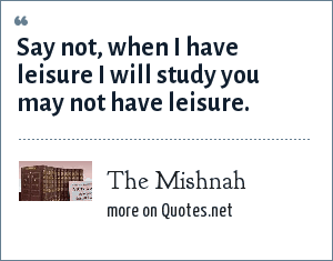 The Mishnah: Say not, when I have leisure I will study you may not have leisure.
