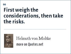 Helmuth von Moltke: First weigh the considerations, then take the risks.