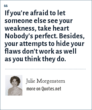Julie Morgenstern: If you're afraid to let someone else see your weakness, take heart Nobody's perfect. Besides, your attempts to hide your flaws don't work as well as you think they do.