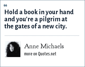 Anne Michaels: Hold a book in your hand and you're a pilgrim at the gates of a new city.