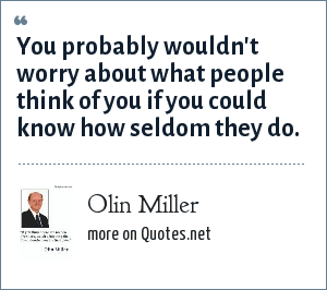 Olin Miller: You probably wouldn't worry about what people think of you if you could know how seldom they do.