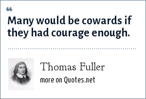 Thomas Fuller: Many would be cowards if they had courage enough.