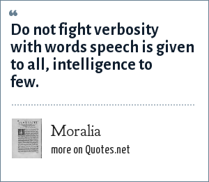 Moralia: Do not fight verbosity with words speech is given to all, intelligence to few.
