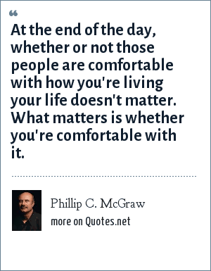 Phillip C. McGraw: At the end of the day, whether or not those people are comfortable with how you're living your life doesn't matter. What matters is whether you're comfortable with it.