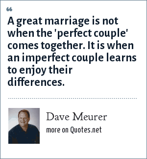 Dave Meurer: A great marriage is not when the 'perfect couple' comes together. It is when an imperfect couple learns to enjoy their differences.