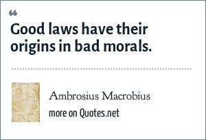 Ambrosius Macrobius: Good laws have their origins in bad morals.
