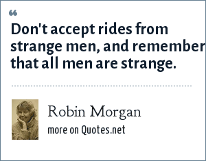 Robin Morgan: Don't accept rides from strange men, and remember that all men are strange.