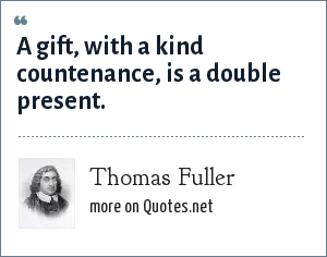 Thomas Fuller: A gift, with a kind countenance, is a double present.
