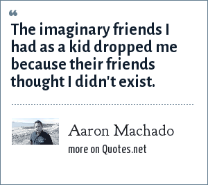 Aaron Machado: The imaginary friends I had as a kid dropped me because their friends thought I didn't exist.