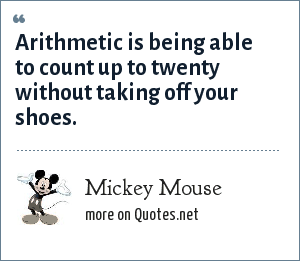 Mickey Mouse: Arithmetic is being able to count up to twenty without taking off your shoes.