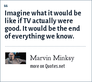 Marvin Minksy: Imagine what it would be like if TV actually were good. It would be the end of everything we know.