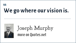 Joseph Murphy: We go where our vision is.