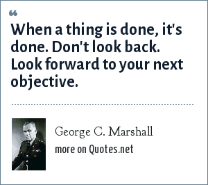 George C. Marshall: When a thing is done, it's done. Don't look back. Look forward to your next objective.