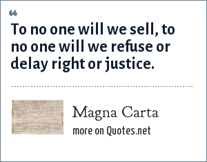 Magna Carta: To no one will we sell, to no one will we refuse or delay right or justice.
