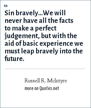 Russell R. McIntyre: Sin bravely...We will never have all the facts to make a perfect judgement, but with the aid of basic experience we must leap bravely into the future.
