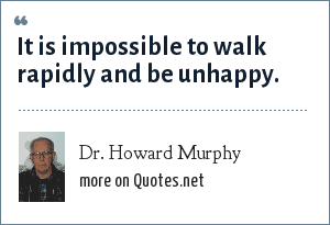 Dr. Howard Murphy: It is impossible to walk rapidly and be unhappy.