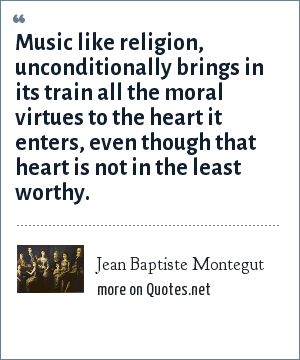 Jean Baptiste Montegut: Music like religion, unconditionally brings in its train all the moral virtues to the heart it enters, even though that heart is not in the least worthy.
