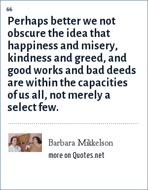 Barbara Mikkelson: Perhaps better we not obscure the idea that happiness and misery, kindness and greed, and good works and bad deeds are within the capacities of us all, not merely a select few.