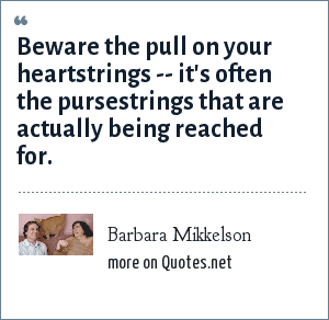 Barbara Mikkelson: Beware the pull on your heartstrings -- it's often the pursestrings that are actually being reached for.