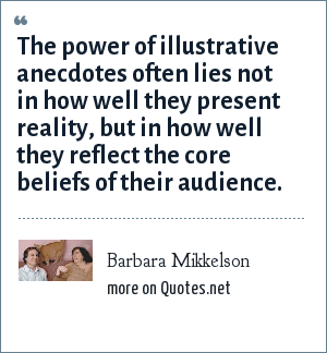 Barbara Mikkelson: The power of illustrative anecdotes often lies not in how well they present reality, but in how well they reflect the core beliefs of their audience.