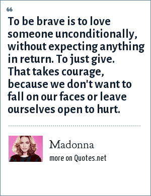 Madonna: To be brave is to love someone unconditionally, without expecting anything in return. To just give. That takes courage, because we don't want to fall on our faces or leave ourselves open to hurt.