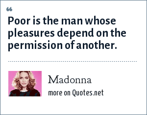 Madonna: Poor is the man whose pleasures depend on the permission of another.