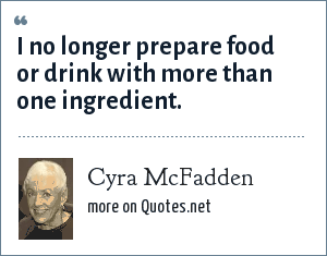 Cyra McFadden: I no longer prepare food or drink with more than one ingredient.
