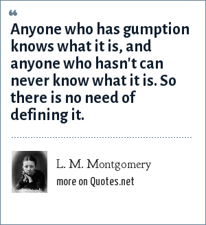 L. M. Montgomery: Anyone who has gumption knows what it is, and anyone who hasn't can never know what it is. So there is no need of defining it.