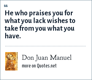 Don Juan Manuel: He who praises you for what you lack wishes to take from you what you have.
