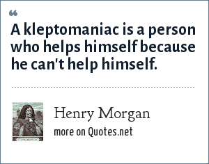 Henry Morgan: A kleptomaniac is a person who helps himself because he can't help himself.