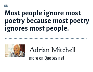 Adrian Mitchell: Most people ignore most poetry because most poetry ignores most people.