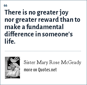 Sister Mary Rose McGeady: There is no greater joy nor greater reward than to make a fundamental difference in someone's life.