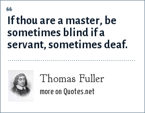 Thomas Fuller: If thou are a master, be sometimes blind if a servant, sometimes deaf.