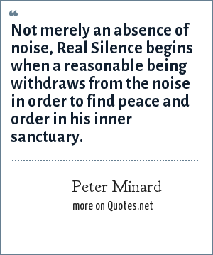 Peter Minard: Not merely an absence of noise, Real Silence begins when a reasonable being withdraws from the noise in order to find peace and order in his inner sanctuary.