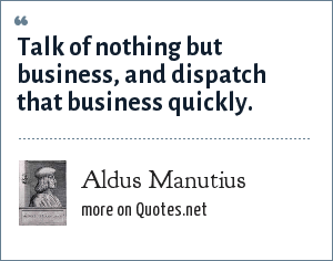 Aldus Manutius: Talk of nothing but business, and dispatch that business quickly.