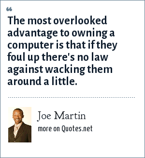 Joe Martin: The most overlooked advantage to owning a computer is that if they foul up there's no law against wacking them around a little.