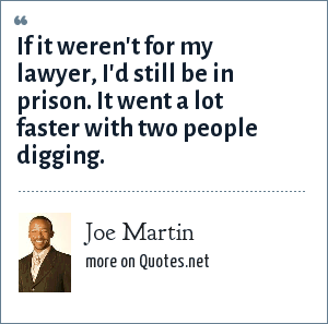 Joe Martin: If it weren't for my lawyer, I'd still be in prison. It went a lot faster with two people digging.