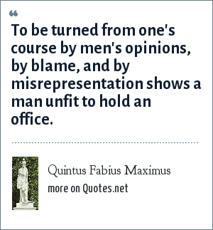 Quintus Fabius Maximus: To be turned from one's course by men's opinions, by blame, and by misrepresentation shows a man unfit to hold an office.
