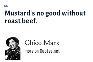 Chico Marx: Mustard's no good without roast beef.