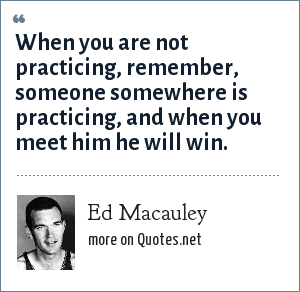 Ed Macauley: When you are not practicing, remember, someone somewhere is practicing, and when you meet him he will win.