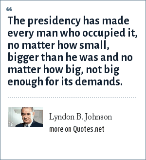Lyndon B. Johnson: The presidency has made every man who occupied it, no matter how small, bigger than he was and no matter how big, not big enough for its demands.