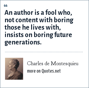 Charles de Montesquieu: An author is a fool who, not content with boring those he lives with, insists on boring future generations.