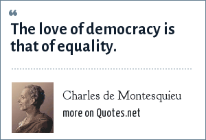 Charles de Montesquieu: The love of democracy is that of equality.