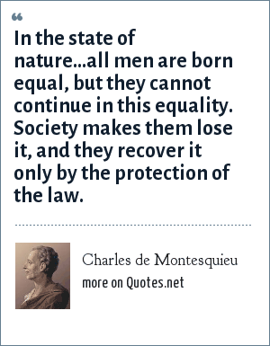 Charles de Montesquieu: In the state of nature...all men are born equal, but they cannot continue in this equality. Society makes them lose it, and they recover it only by the protection of the law.