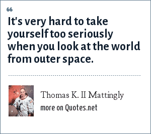 Thomas K. II Mattingly: It's very hard to take yourself too seriously when you look at the world from outer space.