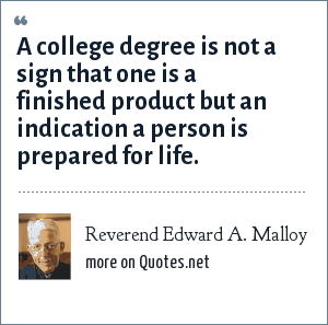 Reverend Edward A. Malloy: A college degree is not a sign that one is a finished product but an indication a person is prepared for life.