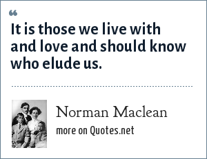 Norman Maclean: It is those we live with and love and should know who elude us.